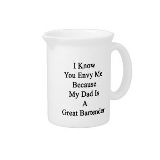 I Know You Envy Me Because My Dad Is A Great Barte Beverage Pitcher