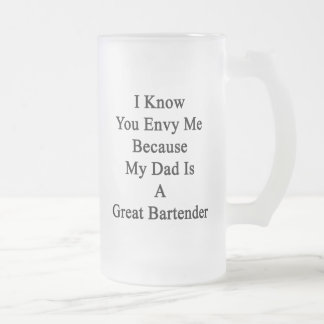 I Know You Envy Me Because My Dad Is A Great Barte Frosted Glass Beer Mug
