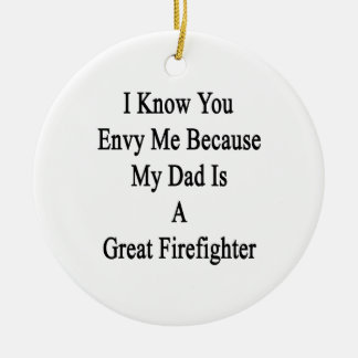 I Know You Envy Me Because My Dad Is A Great Firef Ceramic Ornament
