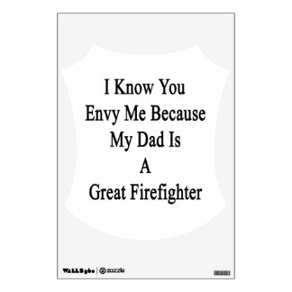 I Know You Envy Me Because My Dad Is A Great Firef Wall Decal