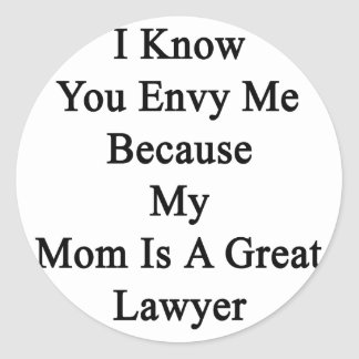 I Know You Envy Me Because My Mom Is A Great Lawye Classic Round Sticker