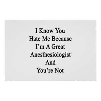 I Know You Hate Me Because I'm A Great Anesthesiol Poster