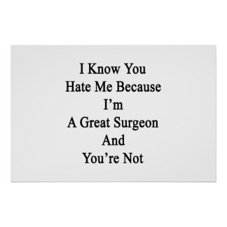 I Know You Hate Me Because I'm A Great Surgeon And Poster