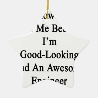 I Know You Hate Me Because I'm Good Looking And An Ceramic Ornament
