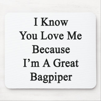 I Know You Love Me Because I'm A Great Bagpiper Mouse Pad