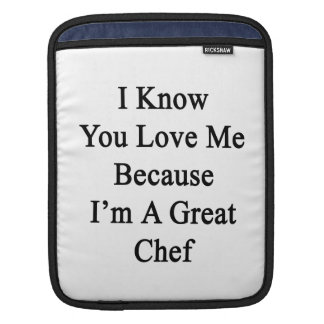 I Know You Love Me Because I'm A Great Chef Sleeve For iPads