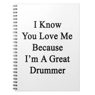 I Know You Love Me Because I'm A Great Drummer Spiral Notebook