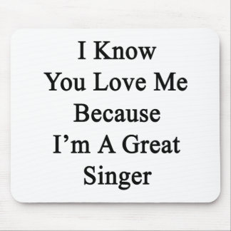 I Know You Love Me Because I'm A Great Singer Mouse Pad