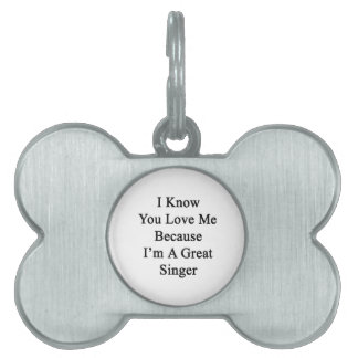 I Know You Love Me Because I'm A Great Singer Pet ID Tags