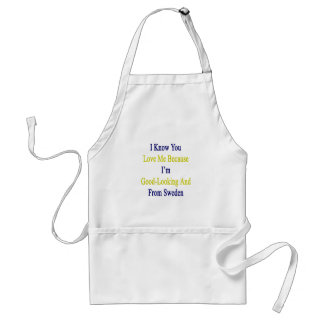 I Know You Love Me Because I'm Good Looking And Fr Adult Apron