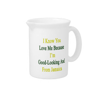 I Know You Love Me Because I'm Good Looking And Fr Beverage Pitcher