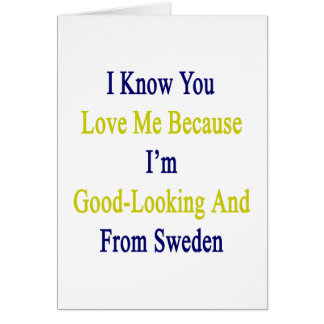 I Know You Love Me Because I'm Good Looking And Fr Card