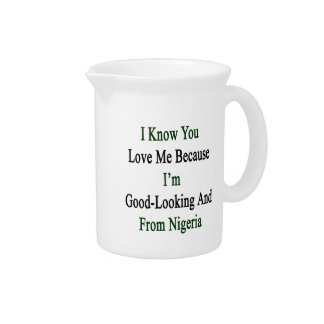 I Know You Love Me Because I'm Good Looking And Fr Drink Pitcher