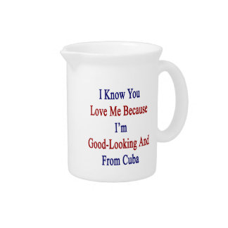 I Know You Love Me Because I'm Good Looking And Fr Drink Pitchers