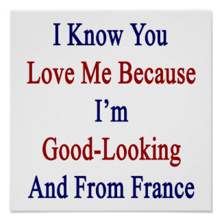 I Know You Love Me Because I'm Good Looking And Fr Poster