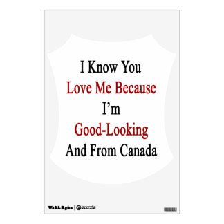 I Know You Love Me Because I'm Good Looking And Fr Wall Sticker