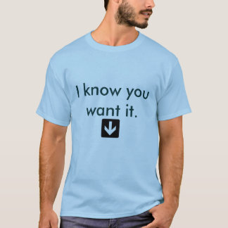 I know you want it. T-Shirt