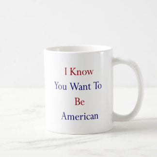 I Know You Want To Be American Coffee Mugs