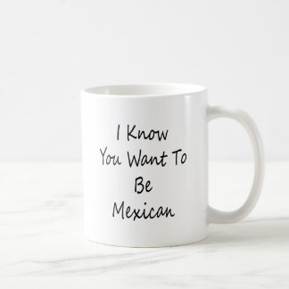 I Know You Want To Be Mexican Coffee Mugs