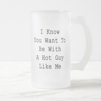 I Know You Want To Be With A Hot Guy Like Me Mugs