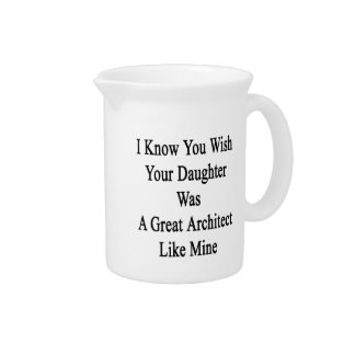 I Know You Wish Your Daughter Was A Great Architec Drink Pitcher