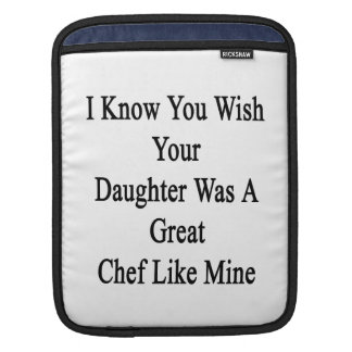 I Know You Wish Your Daughter Was A Great Chef Lik iPad Sleeves