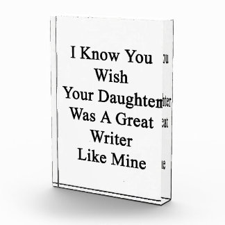 I Know You Wish Your Daughter Was A Great Writer L Acrylic Award