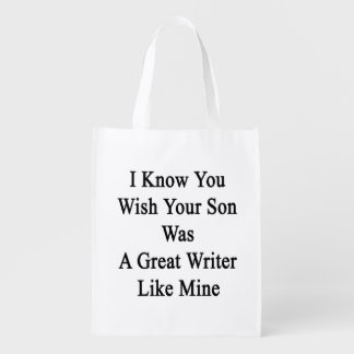 I Know You Wish Your Son Was A Great Writer Like M Grocery Bags
