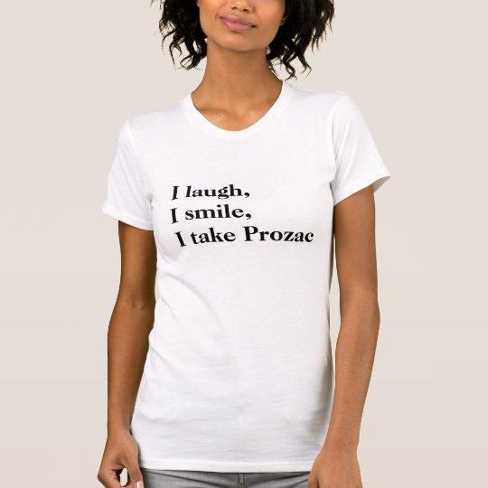 I laugh, I smile, I take Prozac T-Shirt