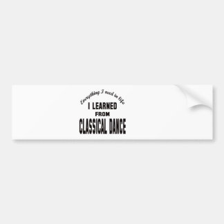 I Learned From Classical dance. Bumper Sticker