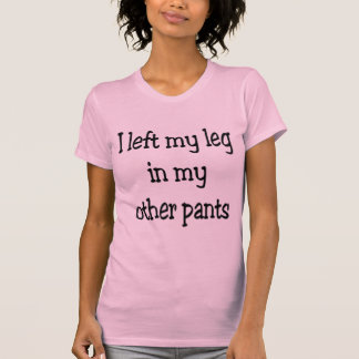 I left my leg in my other pants T-Shirt