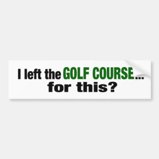 I Left The Golf Course For This? Bumper Sticker