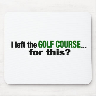 I Left The Golf Course For This? Mouse Pad