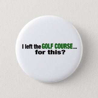 I Left The Golf Course For This? Pinback Button