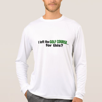 I Left The Golf Course For This? T Shirt