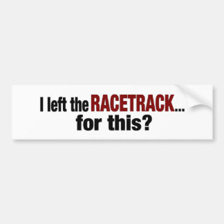 I Left The Racetrack For This Bumper Sticker