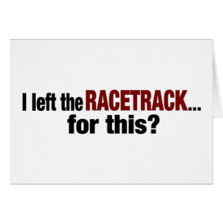 I Left The Racetrack For This Card