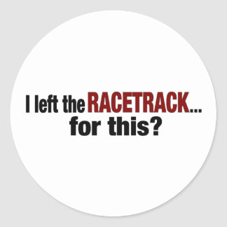 I Left The Racetrack For This Classic Round Sticker