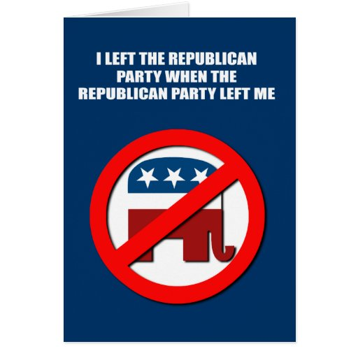 I left the Republican Party, when the Republican p Greeting Card