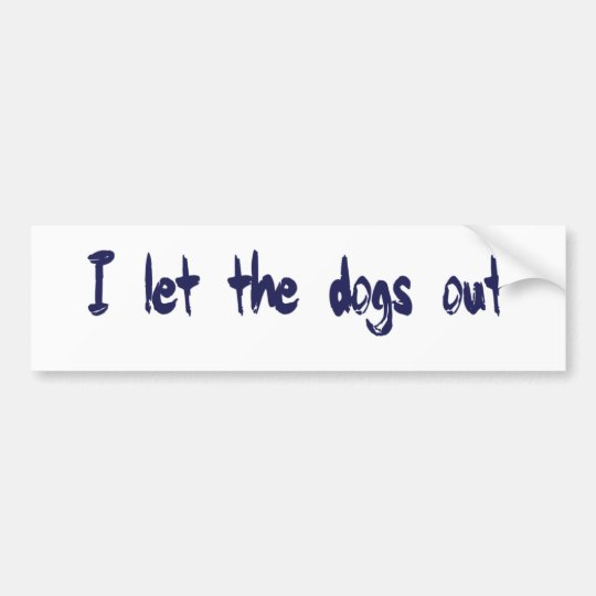 I Let The Dogs Out Bumper Sticker