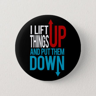 I Lift Things up Funny Gym Rat Button
