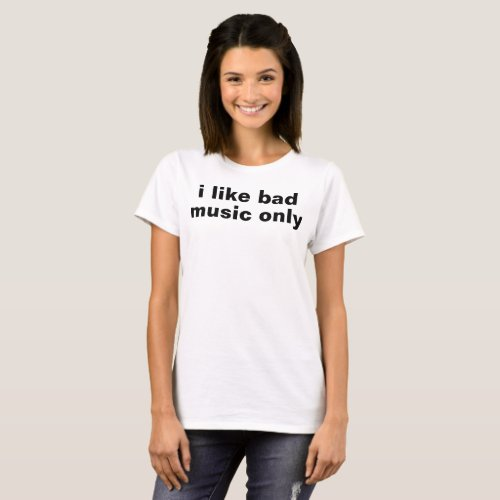 i like bad music only T_Shirt