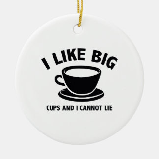 I Like Big Cups And I Cannot Lie Ceramic Ornament