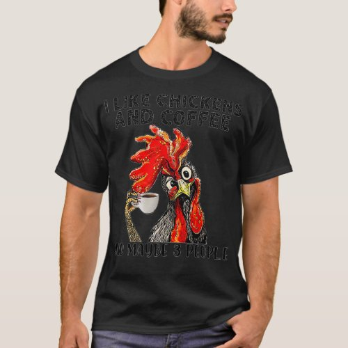 I Like Chickens And Coffee And Maybe 3 People T_Shirt
