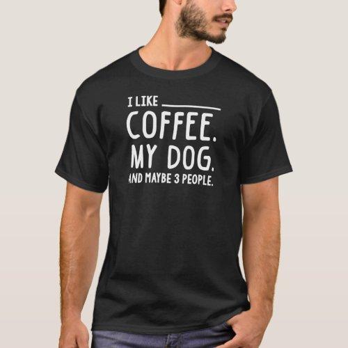 I Like Coffee My Dog and Maybe 3 People T_Shirt