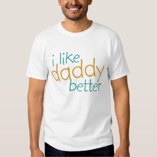I Like Daddy Better T Shirt