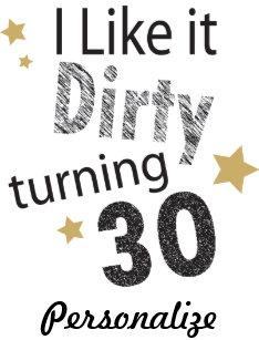 I Like It Dirty Turning 30