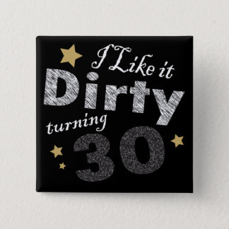 I Like it Dirty Turning 30 Birthday Pinback Button