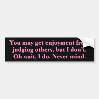 I like judging others bumper sticker