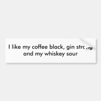 I like my coffee black, gin strong and my whisk... car bumper sticker